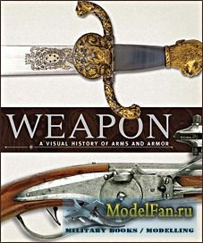 Weapon: A Visual History of Arms and Armor (S.Gahir, S.Spencer)
