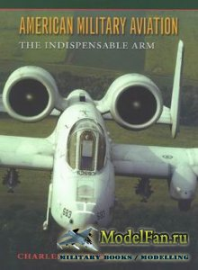 American Military Aviation: The Indispensable Arm (Charles J. Gross)