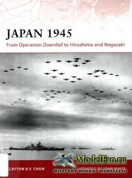 Osprey - Campaign 200 - Japan 1945. From Operation Downfall to Hiroshima an ...
