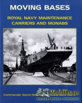 Moving Bases. Royal Navy Maintenance Carriers and Monabs (David Hobbs)
