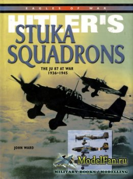 Hitler's Stuka Squadrons. The Ju 87 at War 1936-1945 (John Ward)