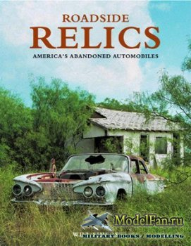 Roadside Relics: America's Abandoned Automobiles (Will Shiers)