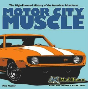 Motor City Muscle. High-Powered History of the American Muscle Car (Mike Mueller)