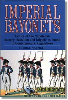 Imperial Bayonets: Tactics of the Napoleonic Battery, Battalion and Brigade ...