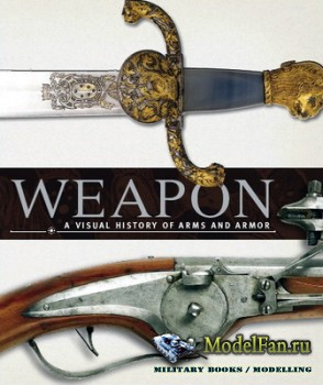 Weapon. A Visual History of Arms and Armor
