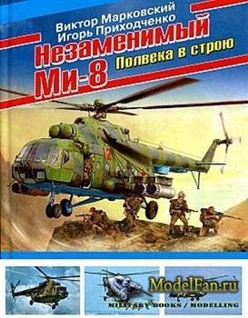 Незаменимый Ми-8. Полвека в строю (В.Ю. Марковский, И.В. Приходченко)