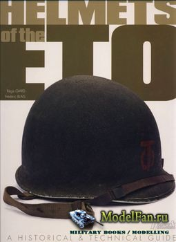 Helmets of the ETO: A Historical & Technical Guide (Giard R., Blais F.)