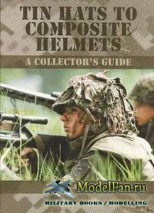 Tin Hats to Composite Helmets: A Collector's Guide (Martin J. Brayley)