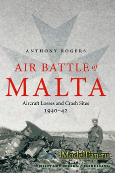 Air Battle of Malta: Aircraft Losses and Crash Sites 1940-1942 (Anthony Rog ...