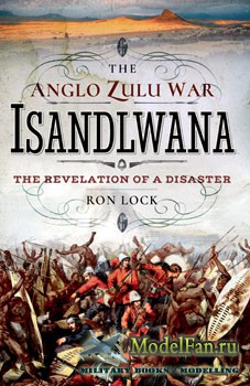 The Anglo Zulu War - Isandlwana: The Revelation of a Disaster (Ron Lock)