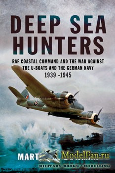 Deep Sea Hunters: RAF Coastal Command and the War Against the U-Boats and the German Navy 1939-1945 (Martin W.Bowman)