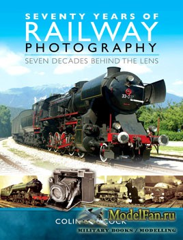 Seventy Years of Railway Photography: Seven Decades Behind the Lens (Colin Boocock)