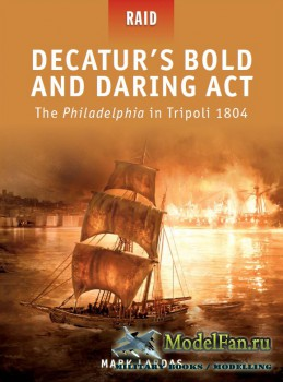 Osprey - Raid 22 - Decatur's Bold and Daring Act: The Philadelphia in Tripoli 1804