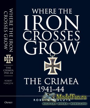 Osprey - General Military - Where the Iron Crosses Grow. The Crimea 1941-44 (Robert Forczyk)