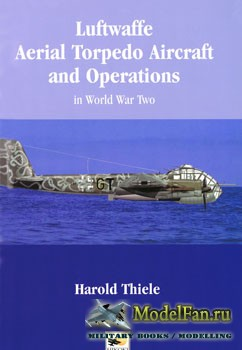 Luftwaffe Aerial Torpedo Aircraft and Operations in World War Two (Harold Thiele)
