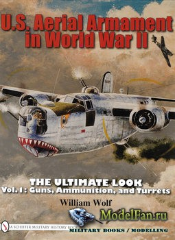 U.S. Aerial Armament in World War II The Ultimate Look: Vol.1 (William Wolf ...