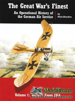 The Great War's Finest: An Operational History of the German Air Service. Volume I (Matt Bowden)
